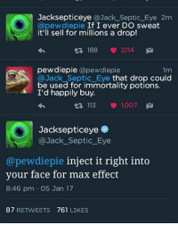 Jacksepticeye @Jack Septic Eye 2m  @pewdiepie If I ever DO sweat  it'll sell for millions a drop!  188 2114  M  pewdiepie  Capew diepie  1m  @Jack Septic Eve that drop could  be used for potions.  I'd happily buy.  13 113  1,007  M  Jacksepticeye  @Jack Septic Eye  @pewdiepie inject it right into  your face for max effect  8:46 pm OS Jan 17  87  RETWEETS 761  LIKES Im being so active The tweet was 1 minute ago and i usually post like 2 hours later