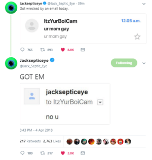 lisasepticsuperplier:  the best response tbh XD….: Jacksepticeye @Jack_Septic_Eye .39m  Got wrecked by an email today.  12:05 a.m  ItzYurBoiCam  ur mom gay  ur mom gay  Jacksepticeye  @Jack Septic Eye  Following  GOT EM  jacksepticeye  to Itz YurBoiCam  no u  3:43 PM-4 Apr 2018  217 Retweets 2,763 Likes  189 t217 2.8K lisasepticsuperplier:  the best response tbh XD….