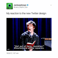 """I STILL HAVE THE SQUARES FOR A LITTLE WHILE LONGER but I will always have my love for Bo Burnham 💖• tumblrtextpost tumblr textpost comedy me same funny haha hahaha relatable lol youtube twitter vine boburnham: Jacksepticeye  @Jack Septic Eye  My reaction to the new Twitter design  """"Get out of here, round ies!""""  shouted one of the squares.  GIF  16/6/17, 1:57 am I STILL HAVE THE SQUARES FOR A LITTLE WHILE LONGER but I will always have my love for Bo Burnham 💖• tumblrtextpost tumblr textpost comedy me same funny haha hahaha relatable lol youtube twitter vine boburnham"""