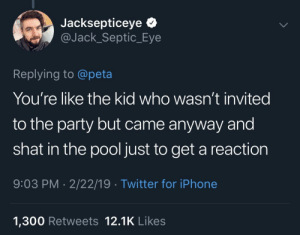 Jacksepticeye *  @Jack_Septic_Eye  Replying to @peta  You're like the kid who wasn't invited  to the party but came anyway and  shat in the pool just to get a reaction  9:03 PM 2/22/19 Twitter for iPhone  1,300 Retweets 12.1K Likes