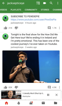 Jacksepticeye  VIDEOS PLAYLISTS COMMUNITY STORIES CHANNEL  SUBSCRIBE TO PEWDIEPIE  https://www.youtube.com/user/PewDiePie  jacksepticeye 4 hours ago  日1.7K :  Tonight is the final show for the How Did We  Get Here tour! We're ending it in Ireland and  i'm pretty emotional. This has been one of the  coolest journey's i've ever taken on Youtube.  jacksepticeye 3 weeks ago  83K  4.9K :  73,1522  73,6 62 I Literally Won't Shut Up U.  Markiplier