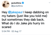 """Dank, Meme, and Help: @jacksfilms  Hey @jakepaul I keep dabbing on  my haters (just like you told me)  but sometimes they dab back.  What do I do Jake pls hurry im  scared  5:04 PM 02 Aug 17 <p>Help a man out 😩😩 via /r/dank_meme <a href=""""http://ift.tt/2vBH8yV"""">http://ift.tt/2vBH8yV</a></p>"""
