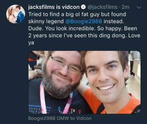 positive-memes:  Me Me Wholesome Boy: jacksfilms is vidcon @jacksfilms 2m  Tried to find a big ol fat guy but found  skinny legend @Boogie2988 instead.  Dude. You look incredible. So happy. Been  2 years since I've seen this ding dong. Love  ya  Boogie2988 OMW to Vidcon positive-memes:  Me Me Wholesome Boy