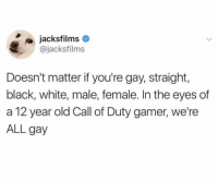 Black, Call of Duty, and White: jacksfilms  @jacksfilms  Doesn't matter if you're gay, straight,  black, white, male, female. In the eyes of  a 12 year old Call of Duty gamer, we're  ALL gay YoUr'E GaY