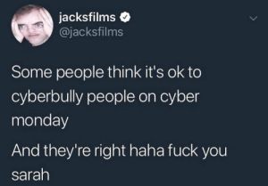 Fuck You, Cyber Monday, and Fuck: jacksfilms  @jacksfilms  Some people think it's ok to  cyberbully people on cyber  monday  And they're right haha fuck you  sarah