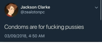Fucking, Condoms, and Tweet: Jackson Clarke  @zealotonpc  Condoms are for fucking pussies  03/09/2018, 4:50 AM The perfect tweet doesn't exi-