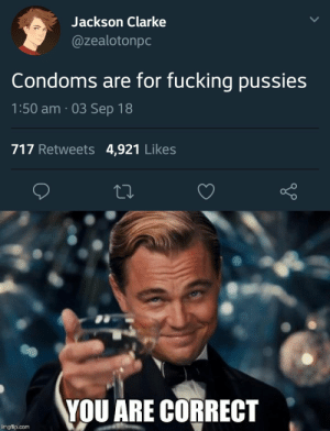 Fucking, Memes, and Terrible Facebook: Jackson Clarke  @zealotonpc  Condoms are for fucking pussies  1:50 am . 03 Sep 18  717 Retweets 4,921 Likes  YOU ARE CORRECT  imgflip.com This is from r/memes but it was so awful I had to