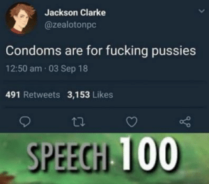 Fucking, Condoms, and Jackson: Jackson Clarke  @zealotonpc  Condoms are for fucking pussies  12:50 am 03 Sep 18  491 Retweets 3,153 Likes  SPEEGH 100 Hes not wrong