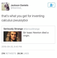 Virgin, Girl Memes, and Isaac Newton: Jackson Daniels  @StainGod  that's what you get for inventing  calculus pwussyboi  Seriously Strange@SeriousStrange  Sir Isaac Newton died a  virgin.  2016-09-20, 9:40 PM  21K RETWEETS 28.3K LIKES I can't stop laughing at this