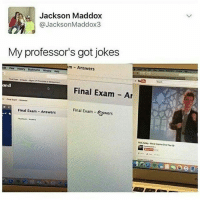 Memes, Jokes, and Maddox: Jackson Maddox  @Jackson Maddox3  My professor's got jokes  m Answers  Window Heb  ard  Final Exam Ar  final  Final Exam  Final Exam Answers  Aswers  RickAssey Never Conna Give You Up Me as a professor