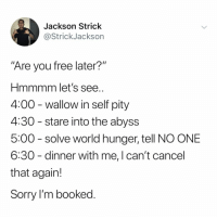 "Sorry, Free, and World: Jackson Strick  @StrickJackson  ""Are you free later?""  Hmmmm let's see  4:00 - wallow in self pity  4:30 - stare into the abyss  5:00 - solve world hunger, tell NO ONE  6:30 - dinner with me, I can't cancel  that again!  Sorry l'm booked BUT WHAT WILL I WEAR!?"