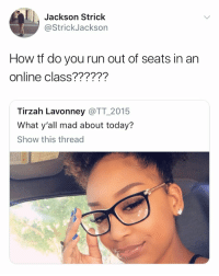 Run, Today, and Today Show: Jackson Strick  @StrickJackson  How tf do you run out of seats in an  online class??????  Tirzah Lavonney @TT 2015  What y'all mad about today?  Show this thread Seriously 😤