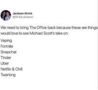 Chill, Love, and Netflix: Jackson Strick  @StrickJackson  We need to bring The Office back because these are things  would love to see Michael Scott's take on:  Vaping  Fortnite  Snapchat  Tinder  Uber  Netflix & Chill  Twerking