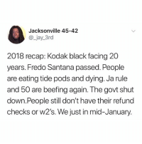 Damn 🤦🏽‍♂️: Jacksonville 45-42  @_jay_3rd  2018 recap: Kodak black facing 20  years. Fredo Santana passed. People  are eating tide pods and dying. Ja rule  and 50 are beefing again. The govt shut  down.People still don't have their refund  checks or W2's. We just in mid-January. Damn 🤦🏽‍♂️