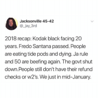 2018 recap so far...😳😩 WSHH: Jacksonville 45-42  @_jay_3rd  2018 recap: Kodak black facing 20  years. Fredo Santana passed. People  are eating tide pods and dying. Ja rule  and 50 are beefing again. The govt shut  down.People still don't have their refund  checks or w2's. We just in mid-January. 2018 recap so far...😳😩 WSHH