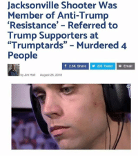 """Memes, Email, and Trump: Jacksonville Shooter Was  Member of Anti-Trump  Resistance' - Referred to  Trump Supporters at  """"Trumptards"""" Murdered 4  People  f 2.5K Share  206 Tweet Email  by Jim Hot August 26, 2018 Hmm.."""