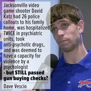 Puns dont chill nipples, only nipple chill nipple: Jacksonville video  game shooter David  Katz had 26 police  callouts to his family  home, was hospitalized  TWICE in psychiatric  units, took  anti-psychotic drugs,  and was deemed to  have a capacity for  violence bya  psychologist  but STILL passed  gun buying checks?  Dave Vescio Puns dont chill nipples, only nipple chill nipple