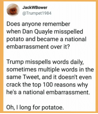 Anaconda, Memes, and Http: JackWBower  @Trumpet1984  Does anyone remember  when Dan Quayle misspelled  potato and became a national  embarrassment over it?  Trump misspells words daily,  sometimes multiple words in the  same Tweet, and it doesn't even  crack the top 100 reasons why  he's a national embarrassment.  Oh, I long for potatoe. 25 Brutally Hilarious Memes Proving Trump Is A Moron: http://bit.ly/2FKWcfX