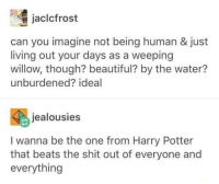 Beautiful, Harry Potter, and Shit: jaclcfrost  can you imagine not being human & just  living out your days as a weeping  willow, though? beautiful? by the water?  unburdened? ideal  jealousies  I wanna be the one from Harry Potter  that beats the shit out of everyone and  everything Whomp whomp