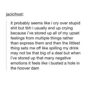Crying, Shit, and Tbh: jaclcfrost:  it probably seems like i cry over stupid  shit but tbh i usually end up crying  because i've stored up all of my upset  feelings from multiple things rather  than express them and then the littlest  thing sets me off like spilling my drink  may not be that big of a deal but wher  i've stored up that many negative  emotions it feels like i busted a hole in  the hoover dam actually tho