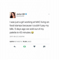 Food, Memes, and Food Stamps: Jaclyn Hill  @Jaclynhill  I was just a girl working at MAC living on  food stamps because l couldn't pay my  bills. 5 days ago we sold out of my  palette in 43 minutes.  2017-06-27, 9:29 PM  9,619 RETWEETS 79.3K LIKES Tag someone who needs this inspiration RN 👊🏼🙌🏼