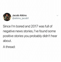 Bored, Memes, and News: Jacob Atkins  @atkins_jacob1  Since I'm bored and 2017 was full of  negative news stories, I've found some  positive stories you probably didn't hear  about.  A thread: : )
