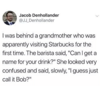 "Apparently, Confused, and Starbucks: Jacob Denhollander  @JJ Denhollander  I was behind a grandmother who was  apparently visiting Starbucks for the  first time. The barista said, ""Can l get a  name for your drink?"" She looked very  confused and said, slowly, "" guess just  call it Bob?"" bob is the name"