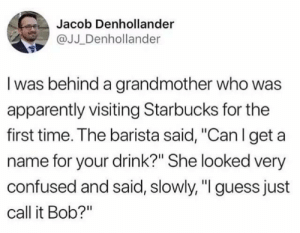 "This is cute ..: Jacob Denhollander  @JJ _Denhollander  I was behind a grandmother who was  apparently visiting Starbucks for the  first time. The barista said, ""Can l get a  name for your drink?"" She looked very  confused and said, slowly, ""I guess just  call it Bob?"" This is cute .."