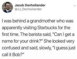 "Apparently, Confused, and Starbucks: Jacob Denhollander  @JJ Denhollander  I was behind a grandmother who was  apparently visiting Starbucks for the  first time. The barista said, ""Can I get a  name for your drink?"" She looked very  confused and said, slowly, ""I guess just  call it Bob?"""