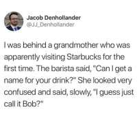 "Apparently, Confused, and Funny: Jacob Denhollander  @JJ_Denhollander  I was behind a grandmother who was  apparently visiting Starbucks for the  first time. The barista said, ""Can l get a  name for your drink?"" She looked very  confused and said, slowly,""I guess just  call it Bob?"" That's some wholesome shit"