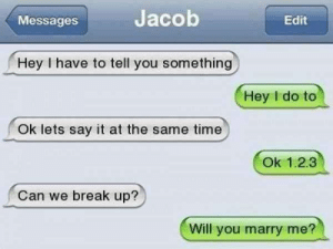 Funny texts 104 1: Jacob  Edit  Messages  Hey I have to tell you something  Hey I do to  Ok lets say it at the same time  Ok 1.2.3  Can we break up?  Will you marry me? Funny texts 104 1