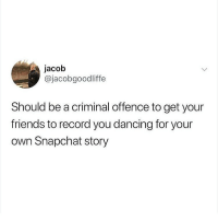 Dancing, Friends, and Instagram: jacob  @jacobgoodliffe  Should be a criminal offence to get your  friends to record you dancing for your  own Snapchat story If you're not following @JOKEZAR you might aswell delete instagram 😂😳