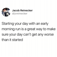 I always start my day with a good cry while I furiously beat my meat to C-Grade Instagram models. Really sets the tone for the rest of the day.: Jacob Reinecker  @jsreinecker  Starting your day with an early  morning run is a great way to make  sure your day can't get any worse  than it started I always start my day with a good cry while I furiously beat my meat to C-Grade Instagram models. Really sets the tone for the rest of the day.