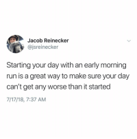 Af, Funny, and Life: Jacob Reinecker  @jsreinecker  Starting your day with an early morning  run is a great way to make sure your day  can't get any worse than it started  7/17/18, 7:37 AM Life hack af🙌🏻 wednesdaywisdom
