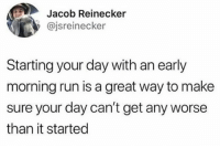 Run, Dank Memes, and Truth: Jacob Reinecker  @jsreinecker  Starting your day with an early  morning run is a great way to make  sure your day can't get any worse  than it started Truth