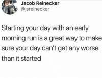 omg-humor:  Life hack: Jacob Reinecker  @jsreinecker  Starting your day with an early  morning run is a great way to make  sure your day can't get any worse  than it started omg-humor:  Life hack