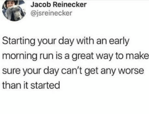 Life hack: Jacob Reinecker  @jsreinecker  Starting your day with an early  morning run is a great way to make  sure your day can't get any worse  than it started Life hack