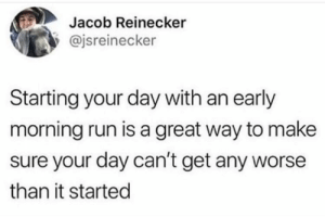 Run, True, and Day: Jacob Reinecker  @jsreinecker  Starting your day with an early  morning run is a great way to make  sure your day can't get any worse  than it started Very true