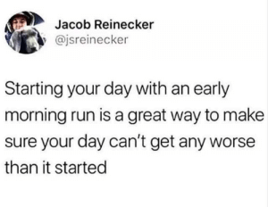 Early Morning: Jacob Reinecker  @jsreinecker  Starting your day with an early  morning run is a great way to make  sure your day can't get any worse  than it started