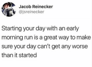 Run, Smart, and Day: Jacob Reinecker  @jsreinecker  Starting your day with an early  morning run is a great way to make  sure your day can't get any worse  than it started Be smart.