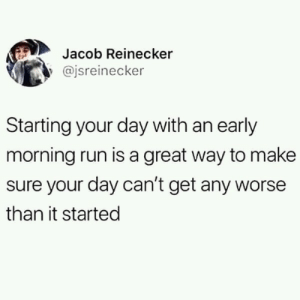 jacob: Jacob Reinecker  @jsreinecker  Starting your day with an early  morning run is a great way to make  sure your day can't get any worse  than it started