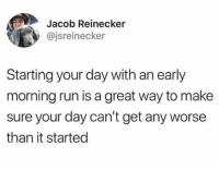 Run, Relatable, and Fridge: Jacob Reinecker  y @jsreinecker  Starting your day with an early  morning run is a great way to make  sure your day can't get any worse  than it started i wake up every morning and go on a run.....to my fridge