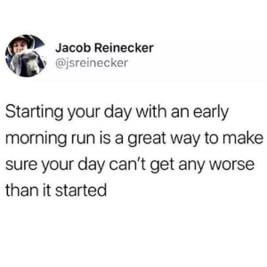 Meirl by IsThatABattery MORE MEMES: Jacob Reinecker  y @jsreinecker  Starting your day with an early  morning run is a great way to make  sure your day can't get any worse  than it started Meirl by IsThatABattery MORE MEMES