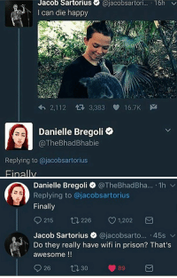 Bregoli: Jacob Sartorius @jacobsartori... 16h v  I can die happy  2,112  3,383 16.7K  Danielle Bregoli e  @TheBhadBhabie  Replying to @jacobsartorius  Einallv   Danielle Bregoli @TheBhadBha...-1 h ﹀  Replying to @jacobsartorius  Finally  215 226  1,202  Jacob Sartorius @jacobsarto... 45s  Do they really have wifi in prison? That's  awesome  926ロ30-89