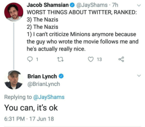 Memes, Tumblr, and Twitter: Jacob Shamsian @JayShams 7h  WORST THINGS ABOUT TWITTER, RANKEID  3) The Nazis  2) The Nazis  1) I can't criticize Minions anymore because  the guy who wrote the movie follows me and  he's actually really nice  y 13  Brian Lynch  @BrianLynch  Replying to @JayShams  You can, it's ok  6:31 PM 17 Jun 18 positive-memes:It's okay