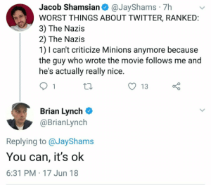 Reddit, Tumblr, and Twitter: Jacob Shamsian @JayShams 7h  WORST THINGS ABOUT TWITTER, RANKEID  3) The Nazis  2) The Nazis  1) I can't criticize Minions anymore because  the guy who wrote the movie follows me and  he's actually really nice  O 13  Brian Lynch  @BrianLynch  Replying to @JayShams  You can, it's ok  6:31 PM 17 Jun 18 memescog:  me irl