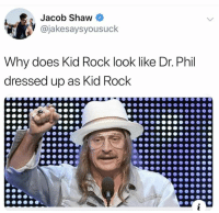 Kid Rock, Dr Phil, and Rock: Jacob Shaw  @jakesaysyousuck  Why does Kid Rock look like Dr. Phil  dressed up as Kid Rock We all know that's you in a wig