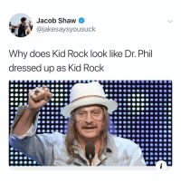Post 1346: this makes sense to me: Jacob Shaw  @jakesaysyousuck  Why does Kid Rock look like Dr. Phil  dressed up as Kid Rock Post 1346: this makes sense to me