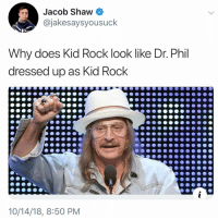 Memes, 🤖, and Kid Rock: Jacob Shaw  @jakesaysyousuck  Why does Kid Rock look like Dr. Phil  dressed up as Kid Rock  10/14/18, 8:50 PM Post 1466: IT HAPPENED