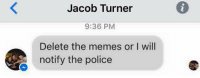 BOI HE BOUT TO DO IT: Jacob Turner  9:36 PM  Delete the memes or I will  notify the police BOI HE BOUT TO DO IT